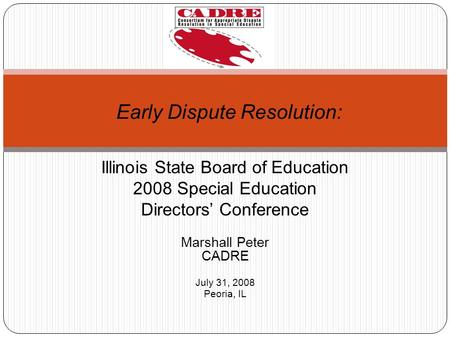 Illinois State Board of Education 2008 Special Education Directors Conference Marshall Peter CADRE July 31, 2008 Peoria, IL Early Dispute Resolution: