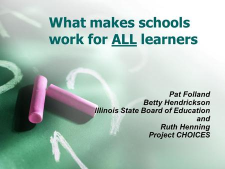 What makes schools work for ALL learners Pat Folland Betty Hendrickson Illinois State Board of Education and Ruth Henning Project CHOICES.