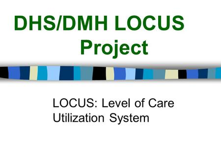 DHS/DMH LOCUS Project LOCUS: Level of Care Utilization System.