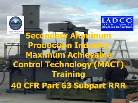 Secondary Aluminum Production Industry Maximum Achievable Control Technology (MACT) Training 40 CFR Part 63 Subpart RRR.