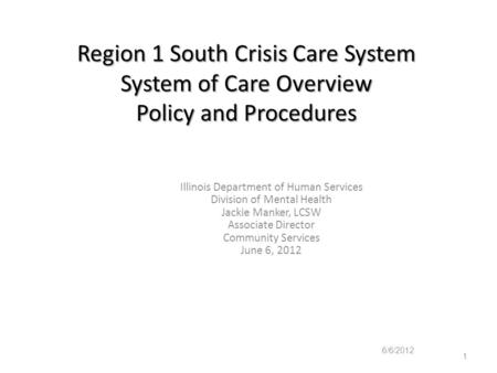 Region 1 South Crisis Care System System of Care Overview Policy and Procedures Illinois Department of Human Services Division of Mental Health Jackie.