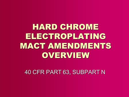 HARD CHROME ELECTROPLATING MACT AMENDMENTS OVERVIEW 40 CFR PART 63, SUBPART N.