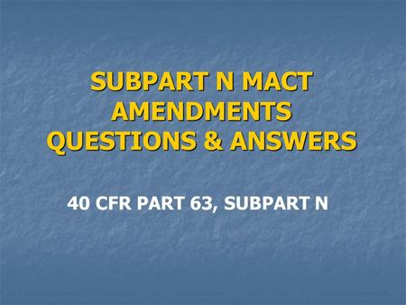 SUBPART N MACT AMENDMENTS QUESTIONS & ANSWERS 40 CFR PART 63, SUBPART N.