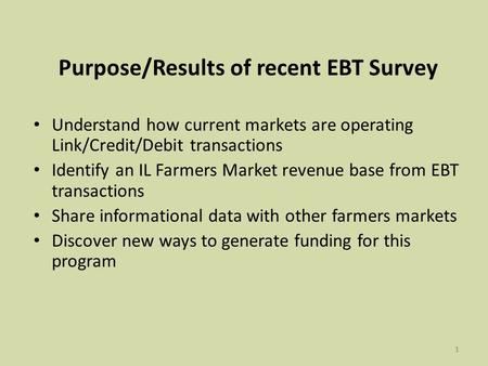 11 Purpose/Results of recent EBT Survey Understand how current markets are operating Link/Credit/Debit transactions Identify an IL Farmers Market revenue.