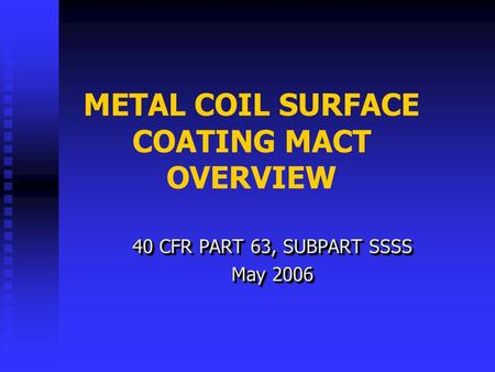METAL COIL SURFACE COATING MACT OVERVIEW 40 CFR PART 63, SUBPART SSSS May 2006 40 CFR PART 63, SUBPART SSSS May 2006.