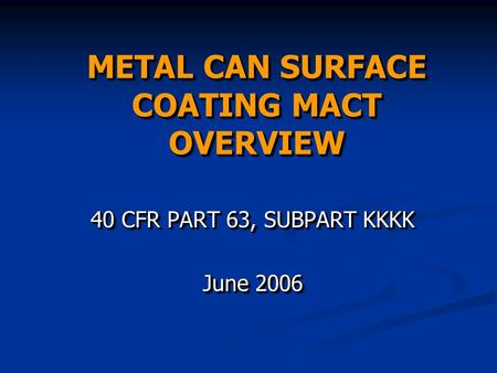 METAL CAN SURFACE COATING MACT OVERVIEW 40 CFR PART 63, SUBPART KKKK June 2006 40 CFR PART 63, SUBPART KKKK June 2006.