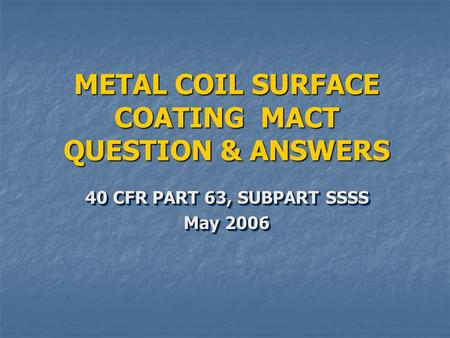 METAL COIL SURFACE COATING MACT QUESTION & ANSWERS 40 CFR PART 63, SUBPART SSSS May 2006 40 CFR PART 63, SUBPART SSSS May 2006.