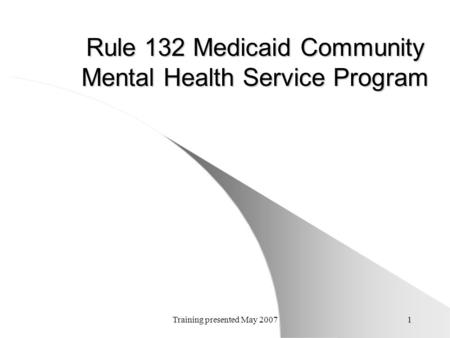 Training presented May 20071 Rule 132 Medicaid Community Mental Health Service Program.