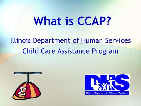 What is CCAP? Illinois Department of Human Services Child Care Assistance Program.