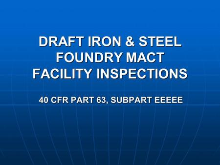 DRAFT IRON & STEEL FOUNDRY MACT FACILITY INSPECTIONS 40 CFR PART 63, SUBPART EEEEE.