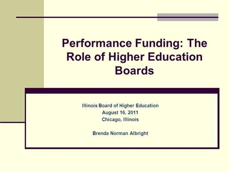 Performance Funding: The Role of Higher Education Boards Illinois Board of Higher Education August 16, 2011 Chicago, Illinois Brenda Norman Albright.