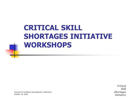 Governors Workforce Development Conference October 24, 2003 Critical Skill Shortages Initiative CRITICAL SKILL SHORTAGES INITIATIVE WORKSHOPS.