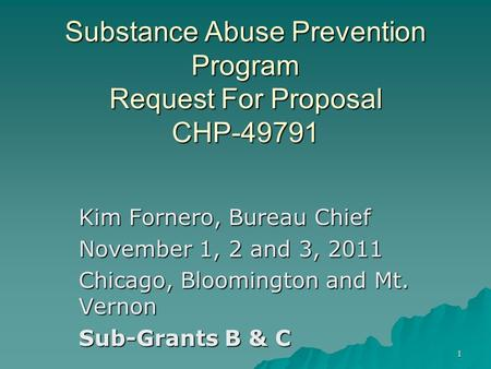 1 Substance Abuse Prevention Program Request For Proposal CHP-49791 Kim Fornero, Bureau Chief November 1, 2 and 3, 2011 Chicago, Bloomington and Mt. Vernon.