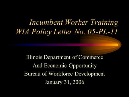 Incumbent Worker Training WIA Policy Letter No. 05-PL-11 Illinois Department of Commerce And Economic Opportunity Bureau of Workforce Development January.