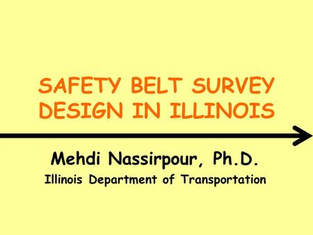 SAFETY BELT SURVEY DESIGN IN ILLINOIS Mehdi Nassirpour, Ph.D. Illinois Department of Transportation.