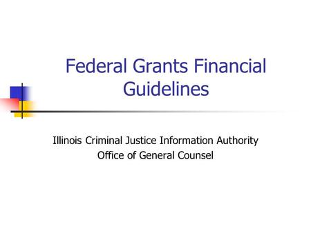 Federal Grants Financial Guidelines Illinois Criminal Justice Information Authority Office of General Counsel.