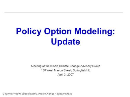 Governor Rod R. Blagojevich Climate Change Advisory Group Policy Option Modeling: Update Meeting of the Illinois Climate Change Advisory Group 130 West.