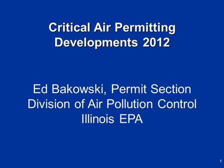 Ed Bakowski, Permit Section Division of Air Pollution Control Illinois EPA Critical Air Permitting Developments 2012 1.