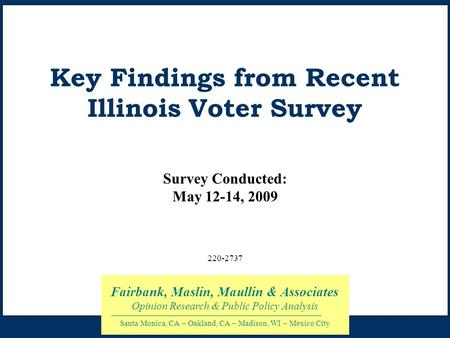 Key Findings from Recent Illinois Voter Survey Survey Conducted: May 12-14, 2009 Fairbank, Maslin, Maullin & Associates Opinion Research & Public Policy.