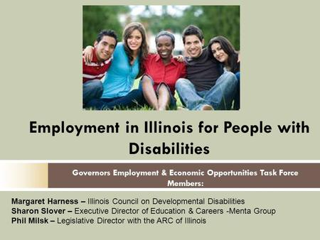 Governors Employment & Economic Opportunities Task Force Members: Employment in Illinois for People with Disabilities Margaret Harness – Illinois Council.