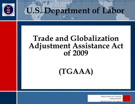 Employment and Training Administration DEPARTMENT OF LABOR ETA Trade and Globalization Adjustment Assistance Act of 2009 (TGAAA) U.S. Department of Labor.