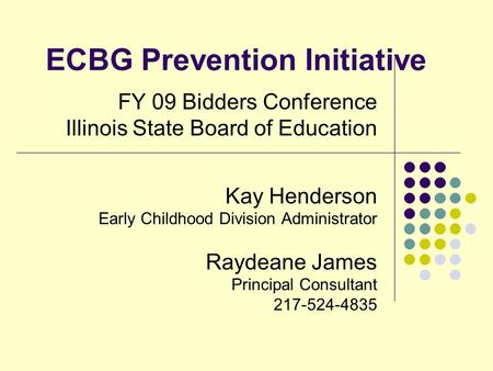 ECBG Prevention Initiative FY 09 Bidders Conference Illinois State Board of Education Kay Henderson Early Childhood Division Administrator Raydeane James.