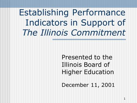 1 Establishing Performance Indicators in Support of The Illinois Commitment Presented to the Illinois Board of Higher Education December 11, 2001.