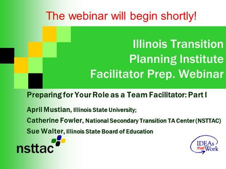 Illinois Transition Planning Institute Facilitator Prep. Webinar Preparing for Your Role as a Team Facilitator: Part I April Mustian, Illinois State University;