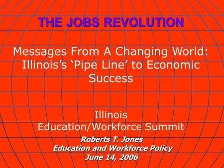 Roberts T. Jones Education and Workforce Policy June 14, 2006 THE JOBS REVOLUTION Messages From A Changing World: Illinoiss Pipe Line to Economic Success.
