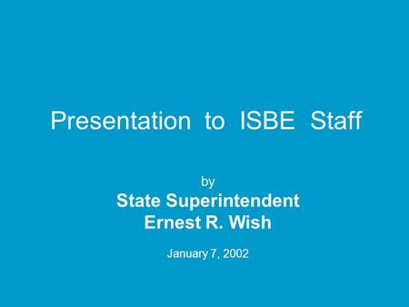 Presentation to ISBE Staff by State Superintendent Ernest R. Wish January 7, 2002.