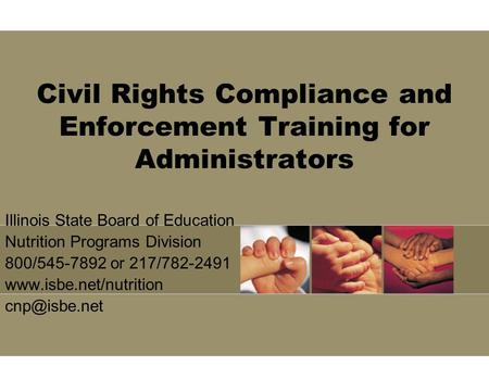 Civil Rights Compliance and Enforcement Training for Administrators Illinois State Board of Education Nutrition Programs Division 800/545-7892 or 217/782-2491.