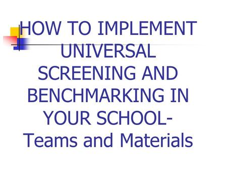 HOW TO IMPLEMENT UNIVERSAL SCREENING AND BENCHMARKING IN YOUR SCHOOL- Teams and Materials.