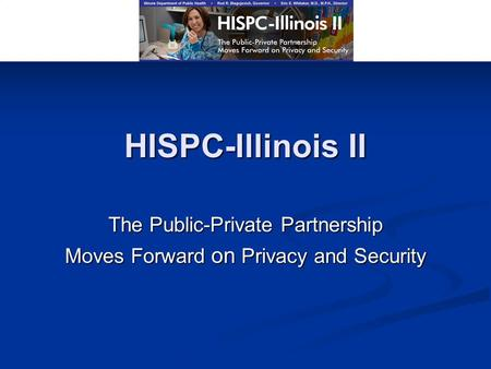 HISPC-Illinois II The Public-Private Partnership Moves Forward on Privacy and Security.