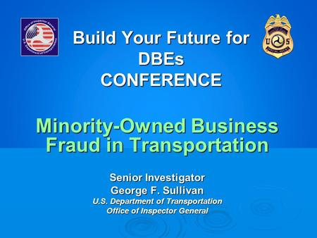 Build Your Future for DBEs CONFERENCE Minority-Owned Business Fraud in Transportation Senior Investigator George F. Sullivan U.S. Department of Transportation.