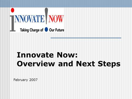 Innovate Now: Overview and Next Steps February 2007.