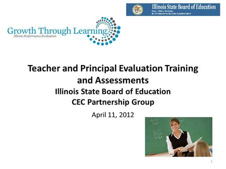 Teacher and Principal Evaluation Training and Assessments Illinois State Board of Education CEC Partnership Group April 11, 2012 1.