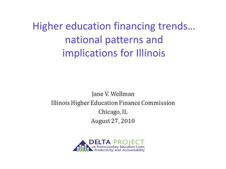 Higher education financing trends… national patterns and implications for Illinois Jane V. Wellman Illinois Higher Education Finance Commission Chicago,