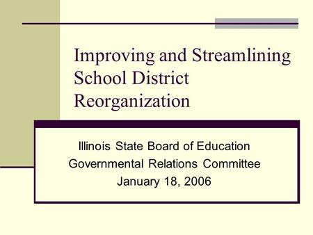 Improving and Streamlining School District Reorganization Illinois State Board of Education Governmental Relations Committee January 18, 2006.