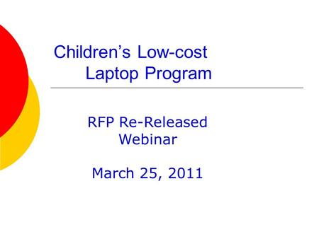 Childrens Low-cost Laptop Program RFP Re-Released Webinar March 25, 2011.
