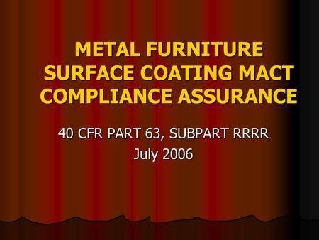 METAL FURNITURE SURFACE COATING MACT COMPLIANCE ASSURANCE 40 CFR PART 63, SUBPART RRRR July 2006.