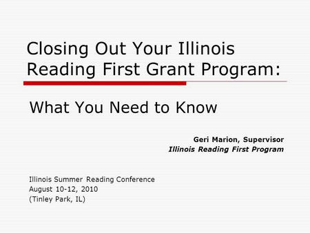 Closing Out Your Illinois Reading First Grant Program: What You Need to Know Geri Marion, Supervisor Illinois Reading First Program Illinois Summer Reading.