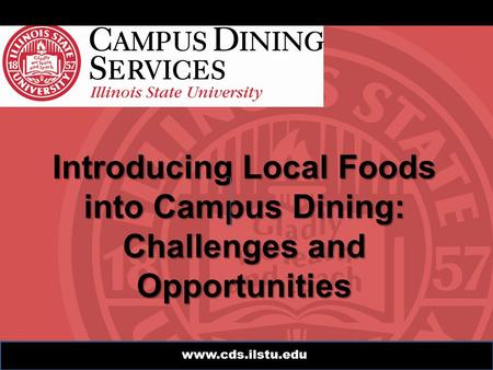 Www.cds.ilstu.edu Introducing Local Foods into Campus Dining: Challenges and Opportunities.