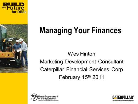 For DBEs Managing Your Finances Wes Hinton Marketing Development Consultant Caterpillar Financial Services Corp February 15 th 2011.