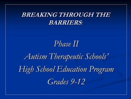 BREAKING THROUGH THE BARRIERS: Phase II Autism Therapeutic Schools High School Education Program Grades 9-12.