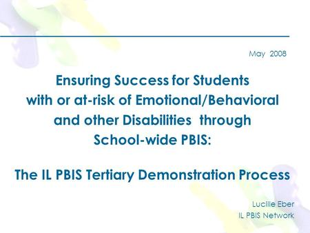 May 2008 Ensuring Success for Students with or at-risk of Emotional/Behavioral and other Disabilities through School-wide PBIS: The IL PBIS Tertiary Demonstration.