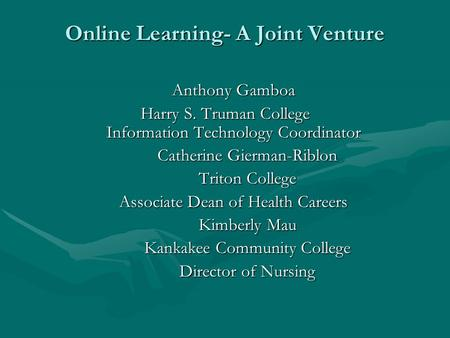 Online Learning- A Joint Venture Online Learning- A Joint Venture Anthony Gamboa Harry S. Truman College Information Technology Coordinator Catherine Gierman-Riblon.