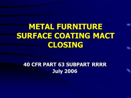 METAL FURNITURE SURFACE COATING MACT CLOSING 40 CFR PART 63 SUBPART RRRR July 2006.