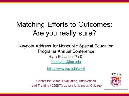 Matching Efforts to Outcomes: Are you really sure? Keynote Address for Nonpublic Special Education Programs Annual Conference Hank Bohanon, Ph.D.