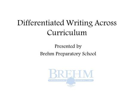 Differentiated Writing Across Curriculum Presented by Brehm Preparatory School.