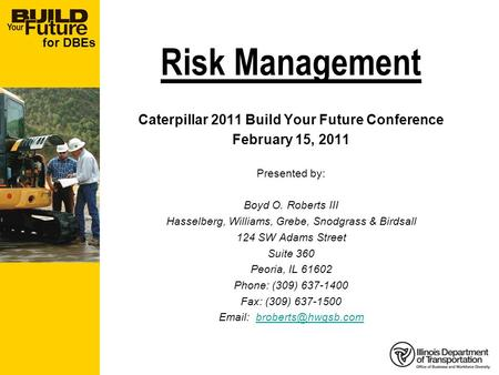 For DBEs Risk Management Caterpillar 2011 Build Your Future Conference February 15, 2011 Presented by: Boyd O. Roberts III Hasselberg, Williams, Grebe,